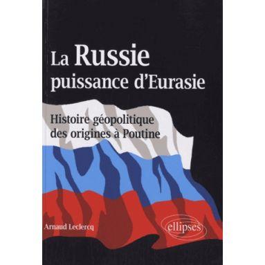 La Russie, puissance d'Eurasie. Histoire géopolitique des origines à Poutine - Arnaud Leclercq