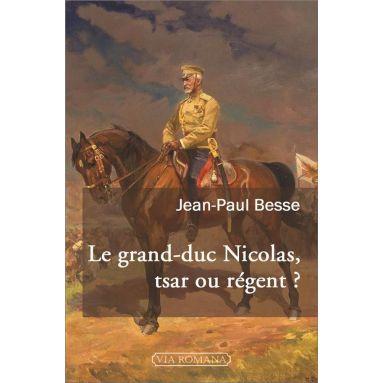 Jean-Paul Besse - Le grand-duc Nicolas tsar ou régent ?