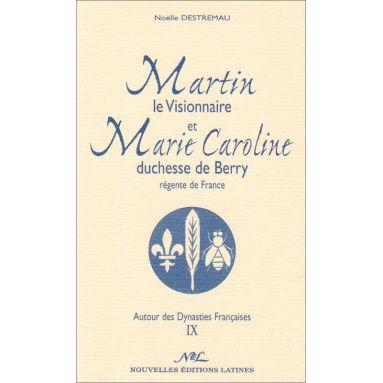 Noëlle Destremau - Martin le visionnaire et Marie-Caroline duchesse de Berry, régente de France