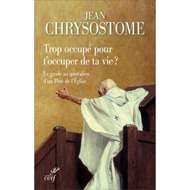 Saint Jean Chrysostome - Trop occupé pour t'occuper de ta vie ?