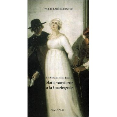 Paul Belaiche-Daninos - Les soixante-seize jours de Marie-Antoinette à la Conciergerie