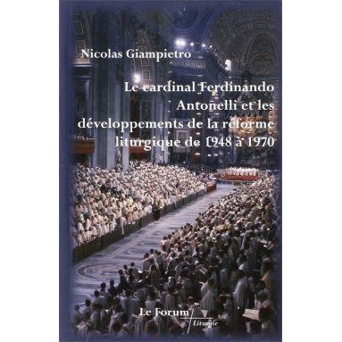 Nicolas Giampietro - Le cardinal Ferdinando Antonelli et les développements de la réforme liturgique de 1948 à 1970