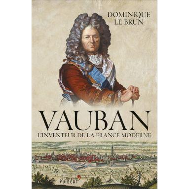 Dominique Le Brun - Vauban l'inventeur de la France moderne