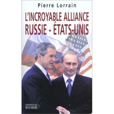 Pierre Lorrain - L'incroyable alliance Russie - Etats-Unis