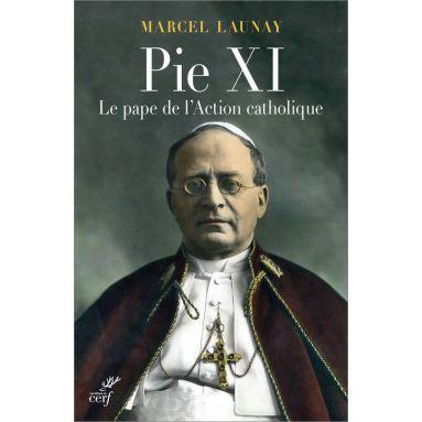 Marcel Launay - Pie XI le pape de l'action catholique