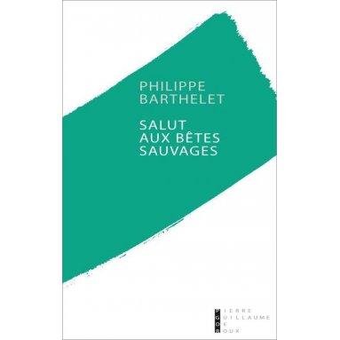 Philippe Barthelet - Salut aux bêtes sauvages
