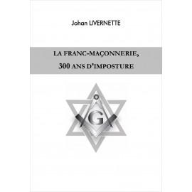 Johan Livernette - La Franc-maçonnerie 300 ans d'imposture