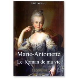 Eric Leclercq - Marie-Antoinette Le roman de ma vie