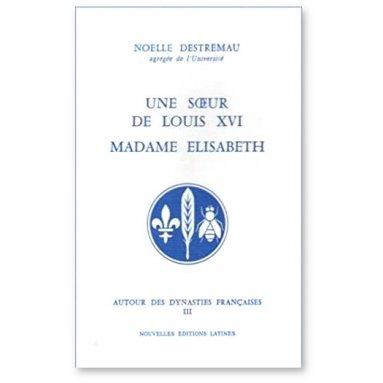 Noëlle Destremau - Une soeur de Louis XVI Madame Elisabeth