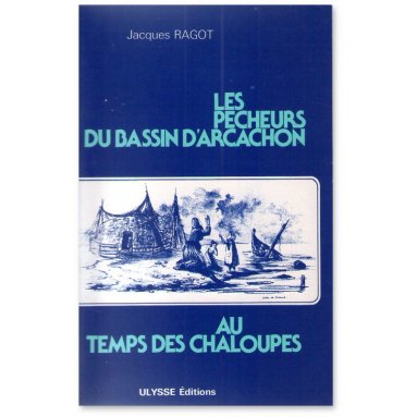 Jacques Ragot - Les pécheurs du Bassin d'Arcachon au temps des chaloupes