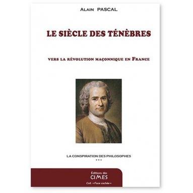 Alain Pascal - Le Siècle des Ténèbres - Vers la révolution maçonnique en France