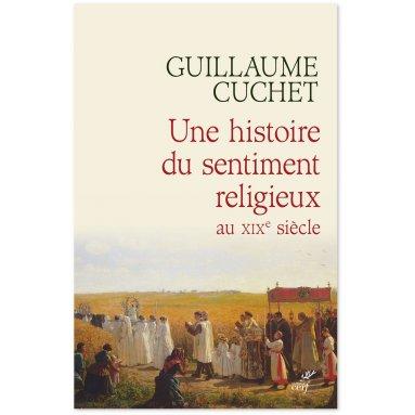 Guillaume Cuchet - Une histoire du sentiment religieux au XIX° siècle