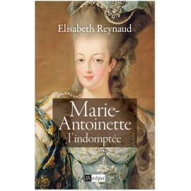 Elisabeth Reynaud - Marie-Antoinette l'indomptée