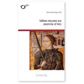 Marie-Véronique Clin - Idées reçues sur Jeanne d'Arc