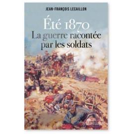 Jean-François Lecaillon - Eté 1870 la guerre racontée par les soldats