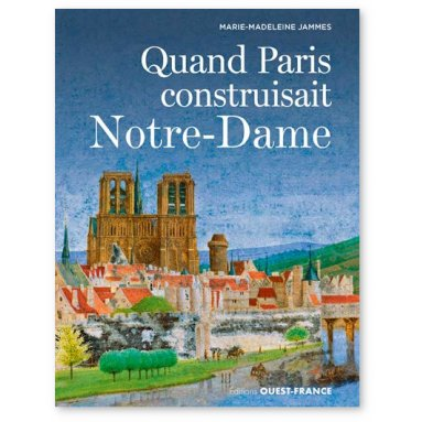 Marie-Madeleine Jammes - Quand Paris construisait Notre-Dame