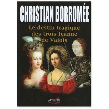 Christian Borromée - Le destin tragique des trois Jeanne de Valois