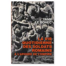 Yann Le Bohec - La vie quotidienne des soldats romains à l'apogée de l'Empire