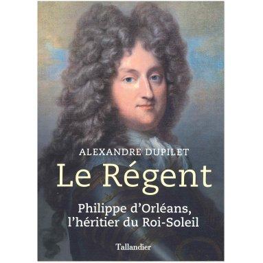 Alexandre Dupilet - Le Régent - Philippe d'Orléans, l'héritier du Roi-Soleil