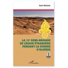 Jean Balazuc - La 13e demi-brigade de la Légion étrangère pendant la guerre d'Algérie