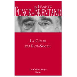 Frantz Funck-Brentano - La cour du Roi-Soleil