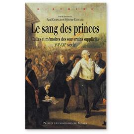 Paul Chopelin - Le sang des princes - Cultes et mémoires des souverains suppliciés XVI° - XXI° siècle