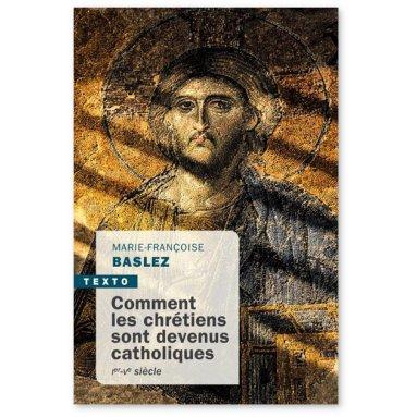 Marie-Françoise Baslez - Comment les chrétiens sont devenus catholiques