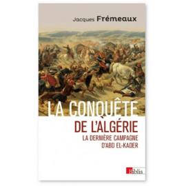 Jacques Frémeaux - La conquête de l'Algérie - La dernière campagne d'Abd El-Kader