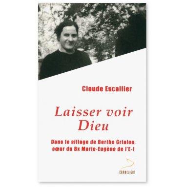 Claude Escallier - Laisser voir Dieu - Dans le sillage de Berthe Grialou, soeur de Bx Marie-Eugène de l'Enfant-Jésus