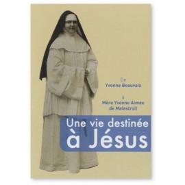 Une vie destinée à Jésus - De Yvonne Beauvais à Mère Yvonne Aimée de Malestroit