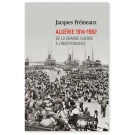 Jacques Frémeaux - Algérie 1914 - 1962 - De la Grande Guerre à l'Indépendance